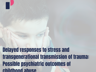 Delayed responses to stress and transgenerational transmission of trauma: Possible psychiatric outcomes of childhood abuse