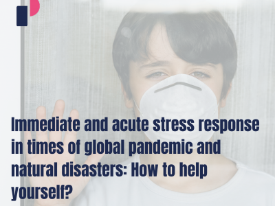 Immediate and acute stress response in times of global pandemic and natural disasters: How to help yourself?