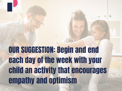 OUR SUGGESTION: Begin and end each day of the week with your child an activity that encourages empathy and optimism
