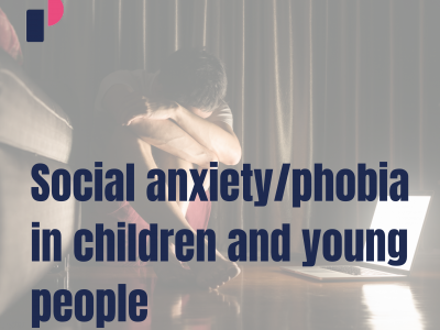 Social anxiety/phobia in children and young people